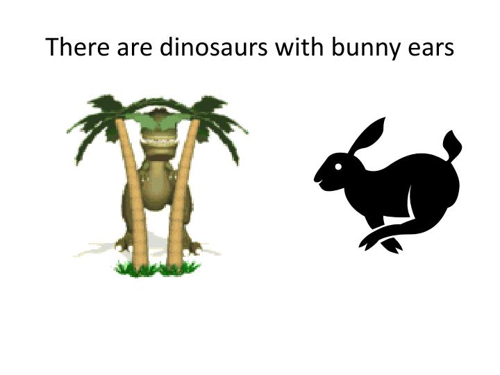 There are dinosaurs with bunny ears