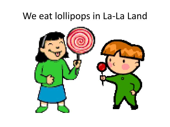 We eat lollipops in la la land