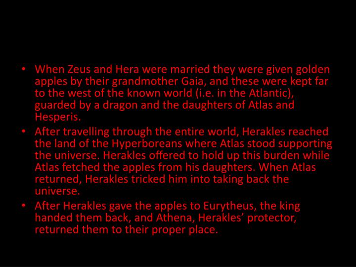 When Zeus and Hera were married they were given golden apples by their grandmother Gaia, and these were kept far to the west of the known world (i.e. in the Atlantic), guarded by a dragon and the daughters of Atlas and