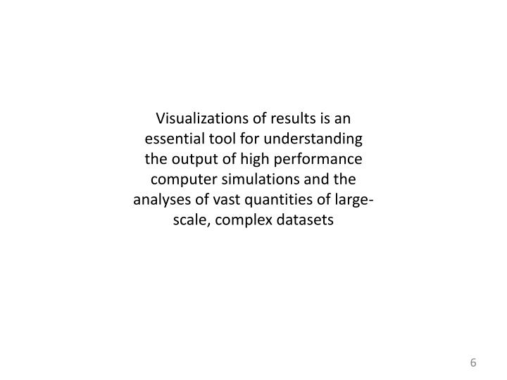 Visualizations of results is an essential tool for understanding the output of high performance computer simulations and the analyses of vast quantities of large-scale, complex datasets