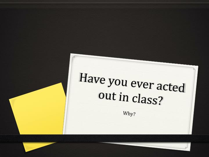 Have you ever acted out in class?