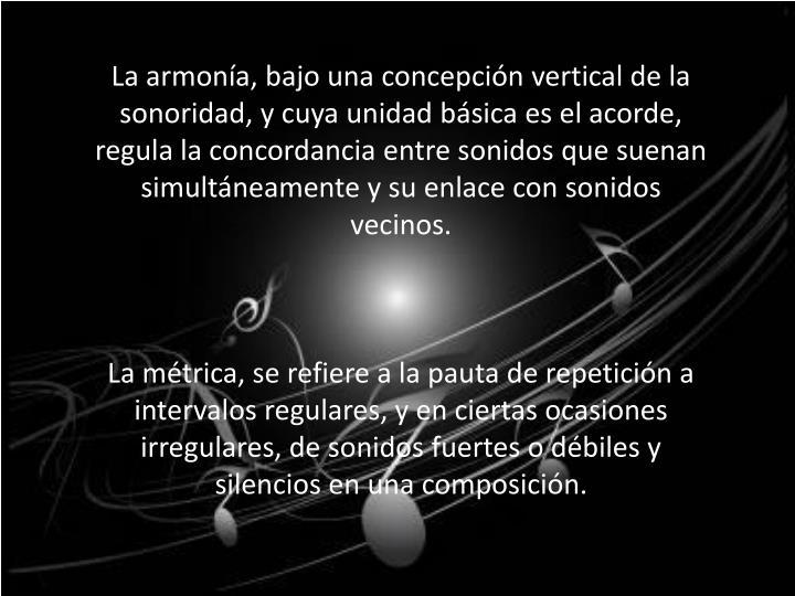 La armonía, bajo una concepción vertical de la sonoridad, y cuya unidad básica es el acorde, regula la concordancia entre sonidos que suenan simultáneamente y su enlace con sonidos vecinos.
