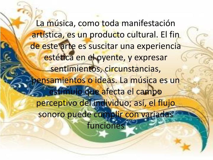 La música, como toda manifestación artística, es un producto cultural. El fin de este arte es suscitar una experiencia estética en el oyente, y expresar sentimientos, circunstancias, pensamientos o ideas. La música es un estímulo que afecta el campo perceptivo del individuo; así, el flujo sonoro puede cumplir con variadas funciones