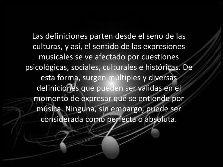 Las definiciones parten desde el seno de las culturas, y así, el sentido de las expresiones musicales se ve afectado por cuestiones psicológicas, sociales, culturales e históricas. De esta forma, surgen múltiples y diversas definiciones que pueden ser válidas en el momento de expresar qué se entiende por música. Ninguna, sin embargo, puede ser considerada como perfecta o absoluta.