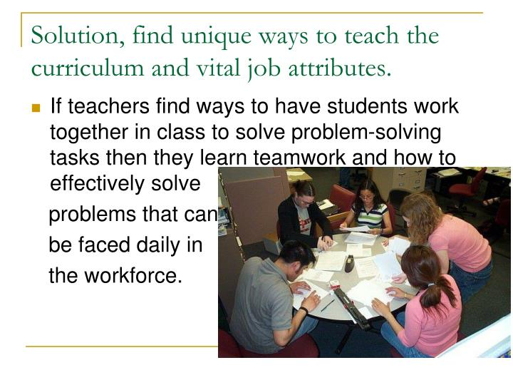 Solution, find unique ways to teach the curriculum and vital job attributes.