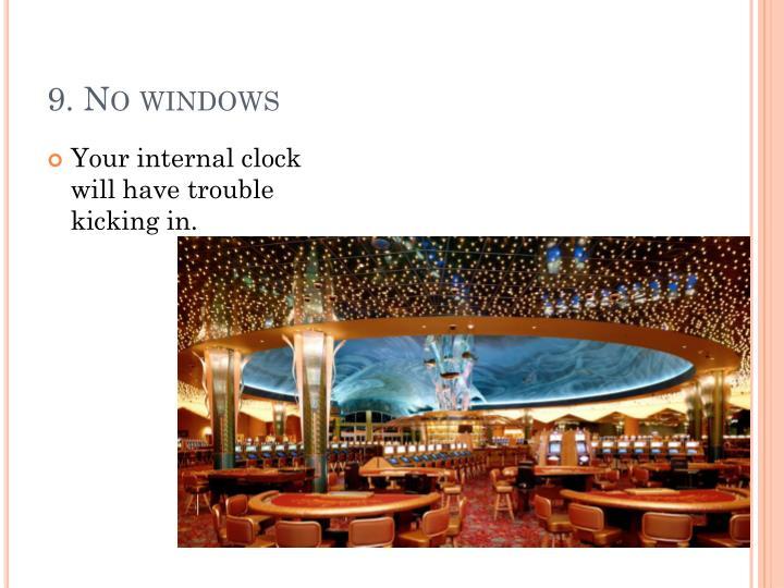 9. No windows