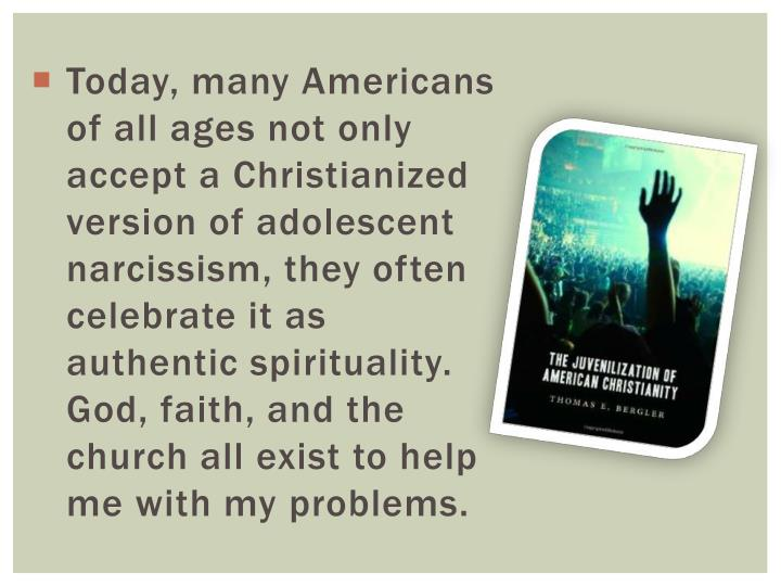 Today, many Americans of all ages not only accept a Christianized version of adolescent narcissism, they often celebrate it as authentic spirituality. God, faith, and the church all exist to help me with my problems.