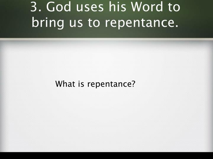 3. God uses his Word to bring us to repentance.