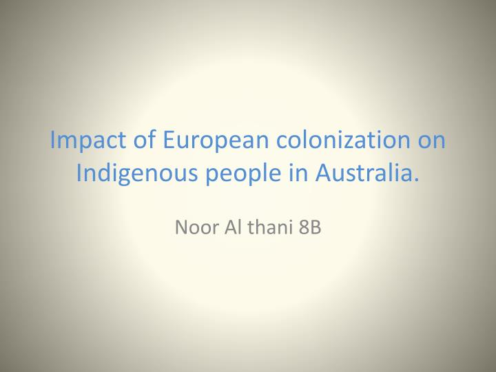 the impact of the europeans on the indigenous people The gradual effects of contact have been, in most cases, so clear and disturbing that nearly 30 years ago a leading scholar sympathetic to aboriginal people and aboriginal tradition, in referring to aboriginal societies and cultures that had 'the minimum of association with europeans', could confidently assert that.