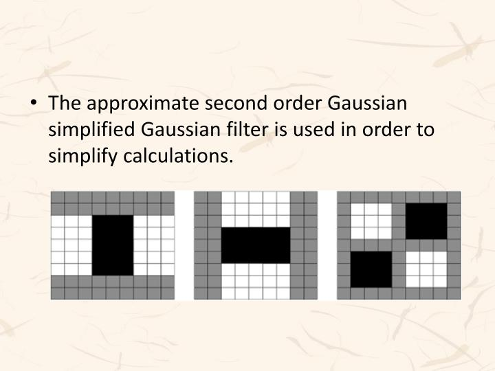 The approximate second order Gaussian simplified Gaussian filter is used in order to simplify calculations.