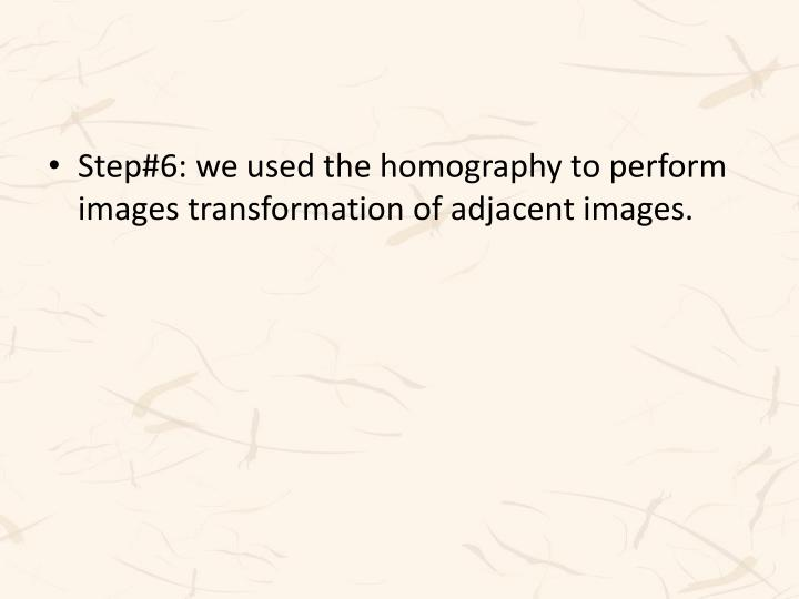 Step#6: we used the homography to perform images transformation of adjacent images.