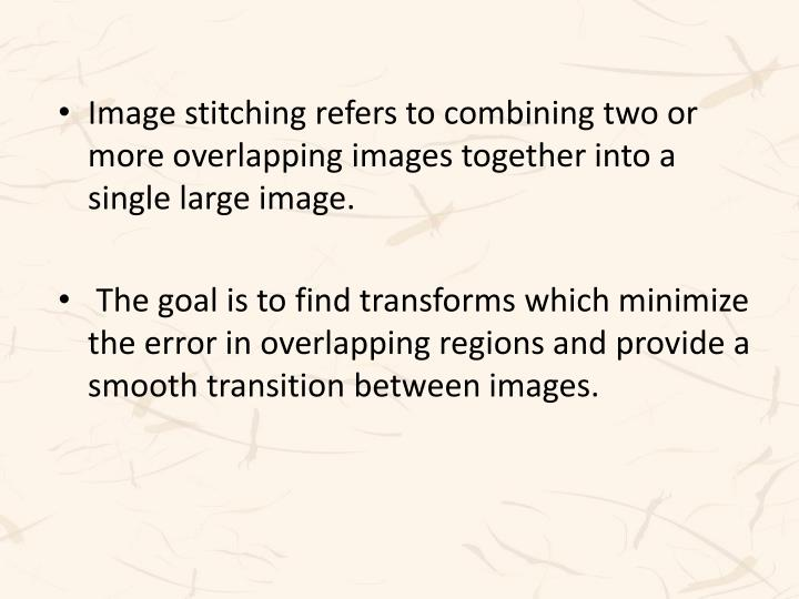 Image stitching refers to combining two or more overlapping images together into a single large image.