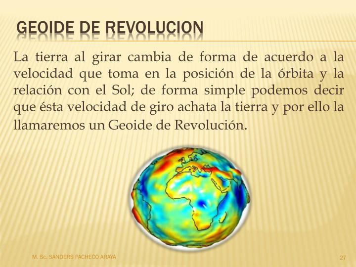 La tierra al girar cambia de forma de acuerdo a la velocidad que toma en la posición de la órbita y la relación con el Sol; de forma simple podemos decir que ésta velocidad de giro achata la tierra y por ello la llamaremos un Geoide de Revolución