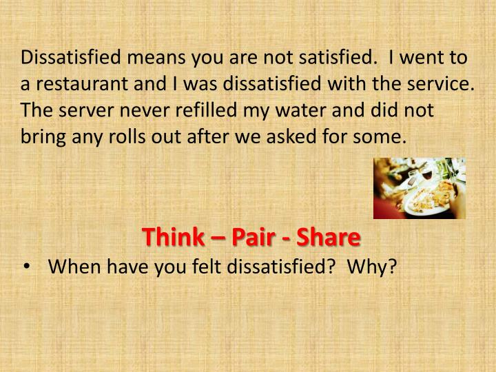 Dissatisfied means you are not satisfied.  I went to a restaurant and I was dissatisfied with the service.  The server never refilled my water and did not bring any rolls out after we asked for some.