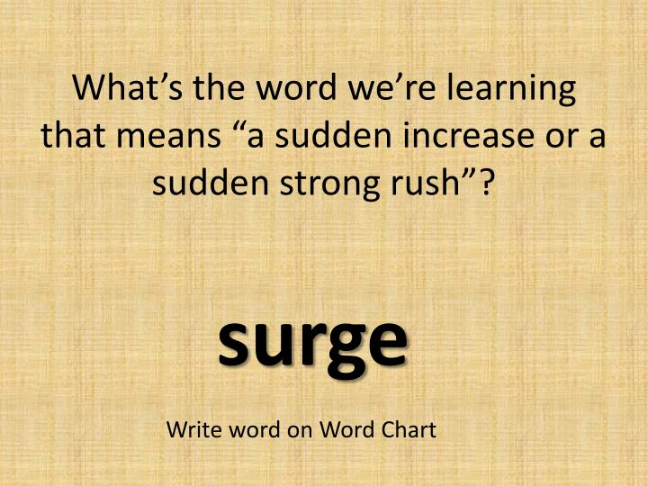 "What's the word we're learning that means ""a sudden increase or a sudden strong rush""?"