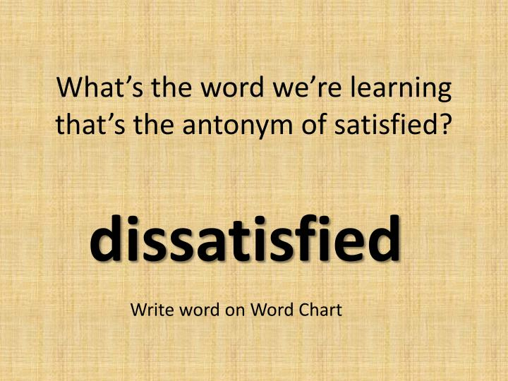 What's the word we're learning that's the antonym of satisfied?