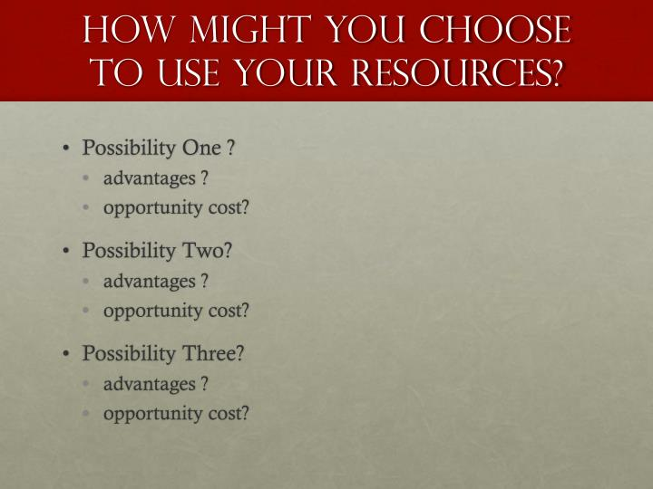 how might you choose to use your resources?