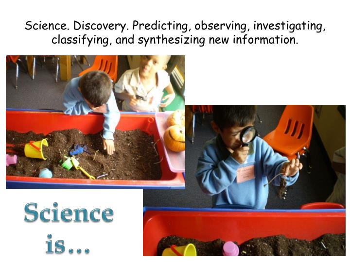 Science. Discovery. Predicting, observing, investigating, classifying, and synthesizing new information.