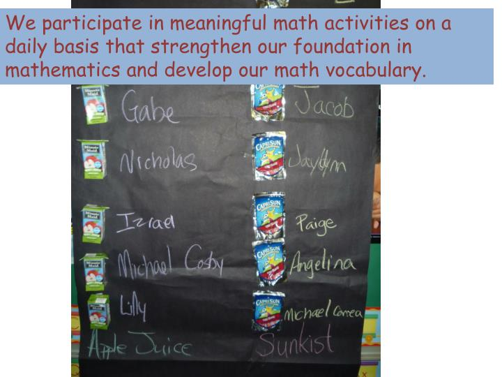 We participate in meaningful math activities on a daily basis that strengthen our foundation in mathematics and develop our math vocabulary.