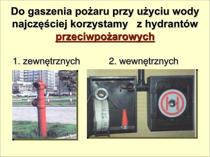 Do gaszenia pożaru przy użyciu wody najczęściej korzystamy   z hydrantów