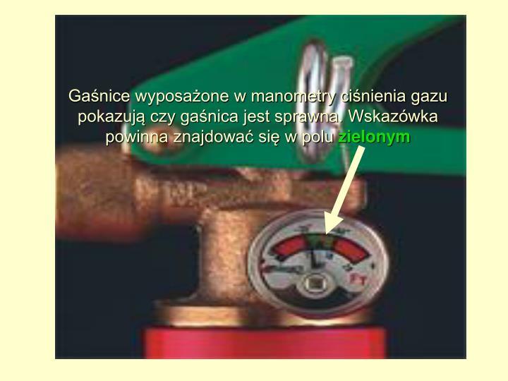 Gaśnice wyposażone w manometry ciśnienia gazu pokazują czy gaśnica jest sprawna. Wskazówka powinna znajdować się w polu