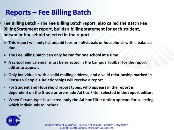 Fee Billing Batch - The Fee Billing Batch report, also called the Batch Fee Billing Statement report, builds a billing statement for each student, person or household selected in the report.