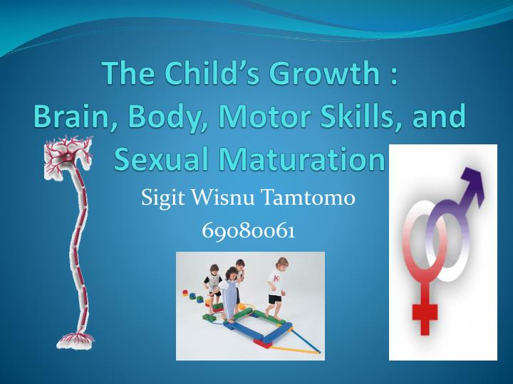 The child s growth brain body motor skills and sexual maturation