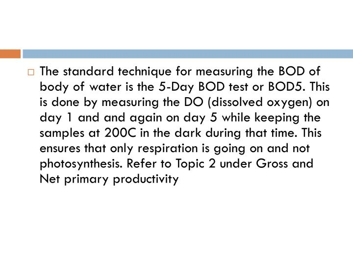 The standard technique for measuring the BOD of body of water is the 5-Day BOD test or BOD5. This is done by measuring the DO (dissolved oxygen) on day 1 and and again on day 5 while keeping the samples at 200C in the dark during that time. This ensures that only respiration is going on and not photosynthesis. Refer to Topic 2 under Gross and Net primary productivity
