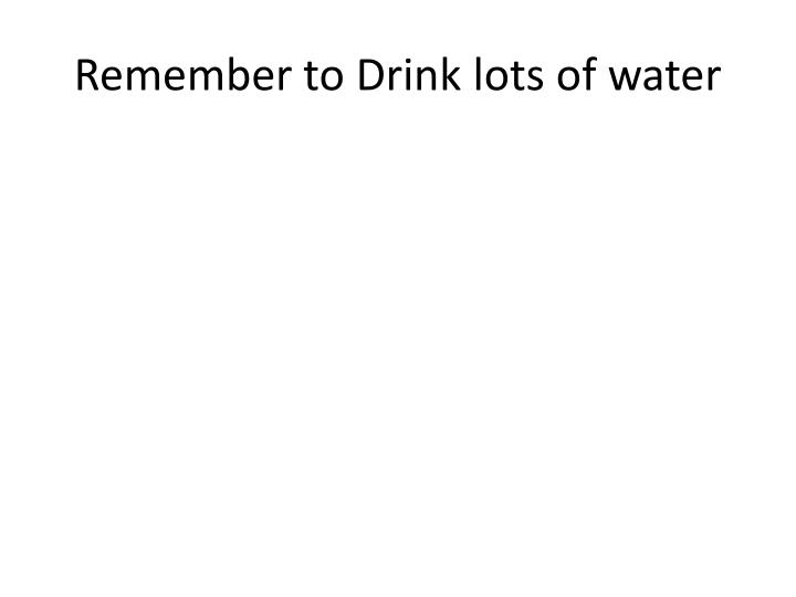 Remember to Drink lots of water