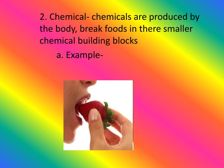 2. Chemical- chemicals are produced by the body, break foods in there smaller chemical building blocks