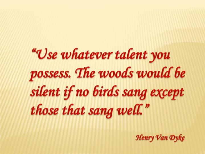 """Use whatever talent you possess. The woods would be silent if no birds sang except those that sang well."""