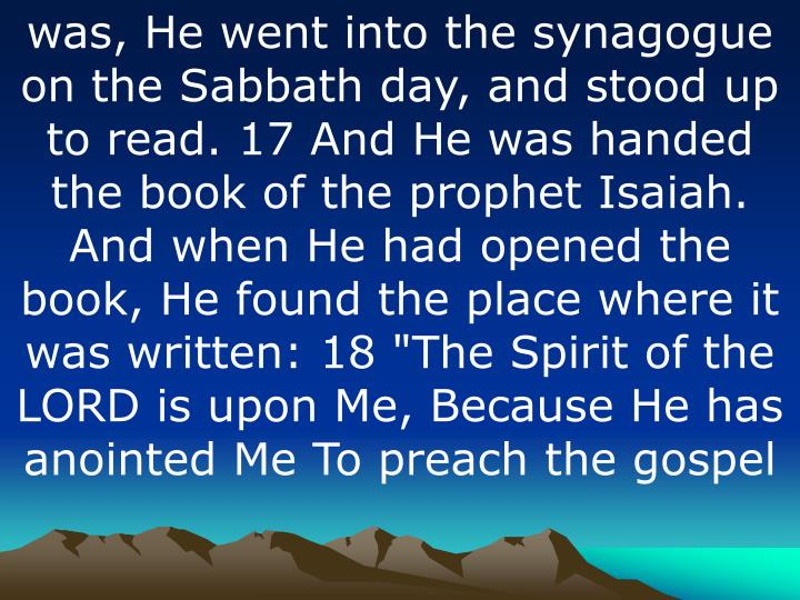 "was, He went into the synagogue on the Sabbath day, and stood up to read. 17 And He was handed the book of the prophet Isaiah. And when He had opened the book, He found the place where it was written: 18 ""The Spirit of the LORD is upon Me, Because He has anointed Me To preach the"