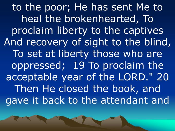 "to the poor; He has sent Me to heal the brokenhearted, To proclaim liberty to the captives And recovery of sight to the blind, To set at liberty those who are oppressed;  19 To proclaim the acceptable year of the LORD."" 20 Then He closed the book, and gave it back to the attendant"