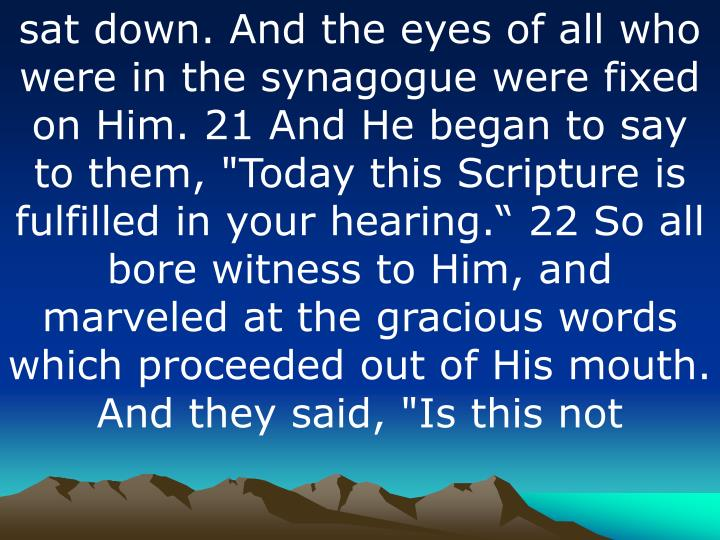 "sat down. And the eyes of all who were in the synagogue were fixed on Him. 21 And He began to say to them, ""Today this Scripture is fulfilled in your hearing"