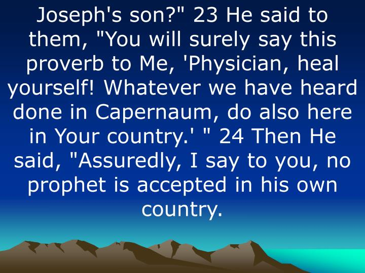 "Joseph's son?"" 23 He said to them, ""You will surely say this proverb to Me, 'Physician, heal yourself! Whatever we have heard done in Capernaum, do also here in Your country.' "" 24 Then He said, ""Assuredly, I say to you, no prophet is accepted in his own country."
