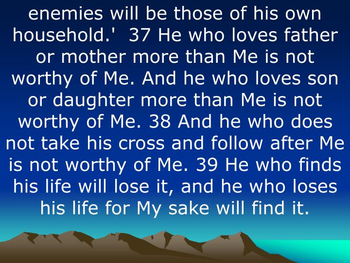 enemies will be those of his own household.'  37 He who loves father or mother more than Me is not worthy of Me. And he who loves son or daughter more than Me is not worthy of Me. 38 And he who does not take his cross and follow after Me is not worthy of Me. 39 He who finds his life will lose it, and he who loses his life for My sake will find it.
