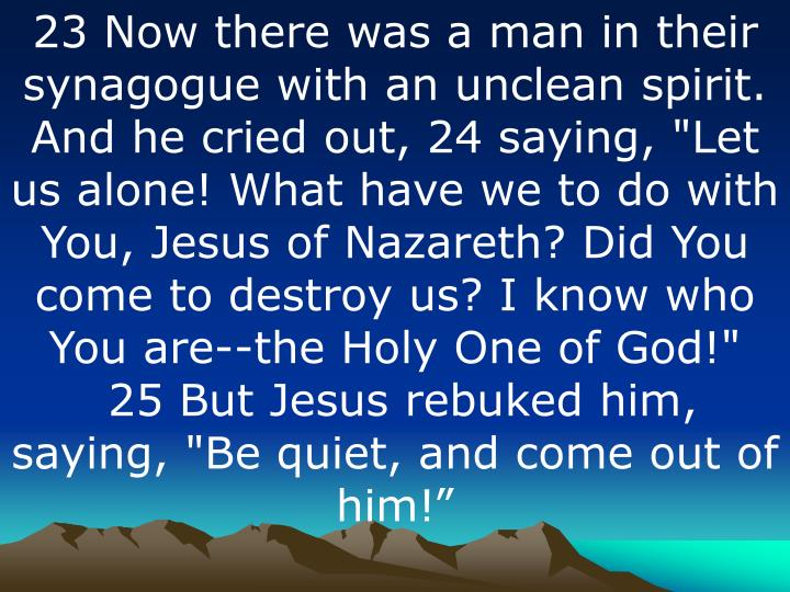 "23 Now there was a man in their synagogue with an unclean spirit. And he cried out, 24 saying, ""Let us alone! What have we to do with You, Jesus of Nazareth? Did You come to destroy us? I know who You are--the Holy One of God!"""