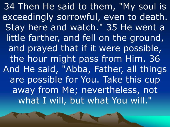 "34 Then He said to them, ""My soul is exceedingly sorrowful, even to death. Stay here and watch."" 35 He went a little farther, and fell on the ground, and prayed that if it were possible, the hour might pass from Him. 36 And He said, ""Abba, Father, all things are possible for You. Take this cup away from Me; nevertheless, not what I will, but what You will."""