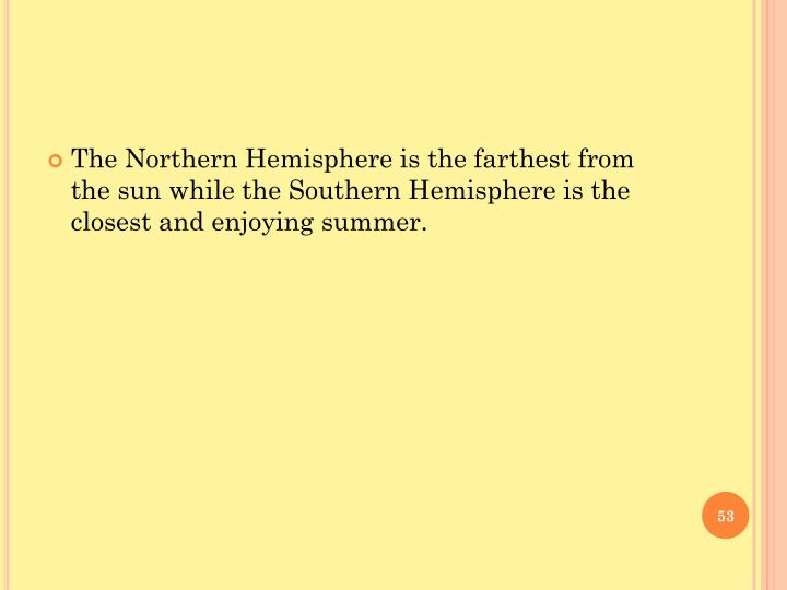 The Northern Hemisphere is the farthest from the sun while the Southern Hemisphere is the closest and enjoying summer.