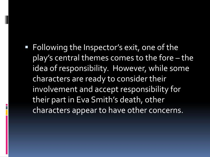 Following the Inspector's exit, one of the play's central themes comes to the fore – the idea of responsibility.  However, while some characters are ready to consider their involvement and accept responsibility for their part in Eva Smith's death, other characters appear to have other concerns.