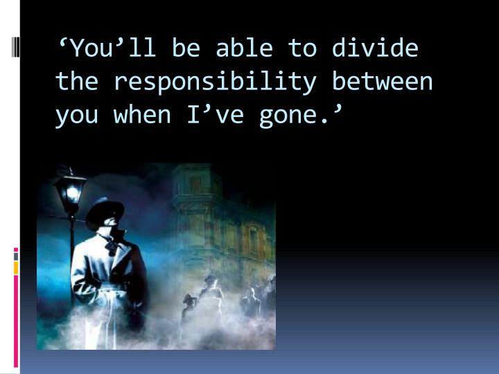 'You'll be able to divide the responsibility between you when I've gone.'