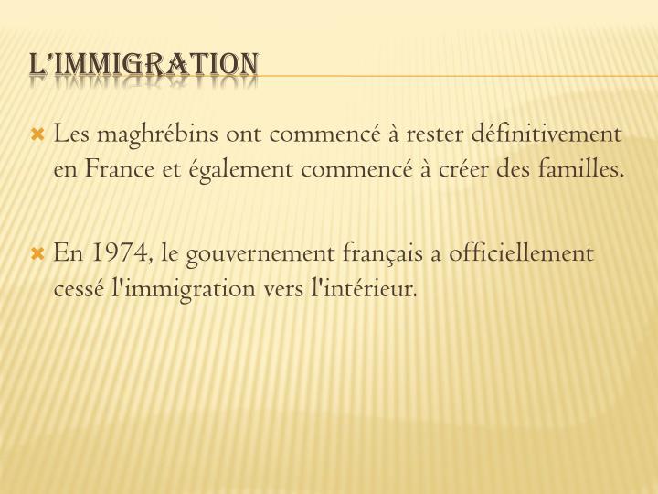 Les maghrébins ont commencé à rester définitivement en France et également commencé à créer des