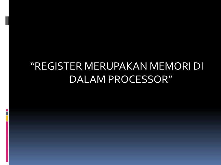 """""""REGISTER MERUPAKAN MEMORI DI DALAM PROCESSOR"""""""