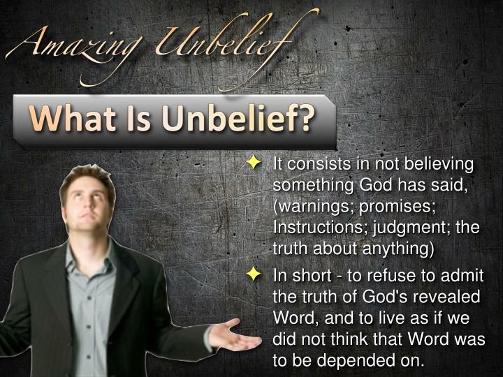 It consists in not believing something God has said, (warnings; promises; Instructions; judgment; the truth about anything)