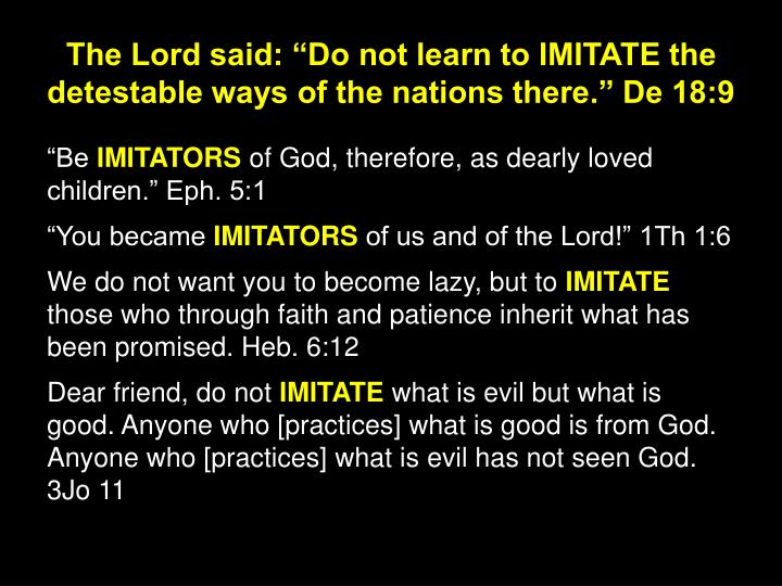 "The Lord said: ""Do not learn to IMITATE the detestable ways of the nations there."" De 18:9"