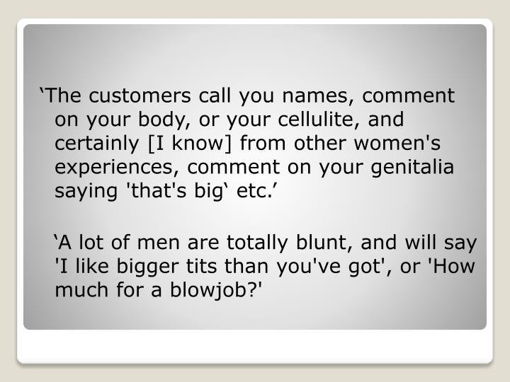 'The customers call you names, comment on your body, or your cellulite, and certainly [I know] from other women's experiences, comment on your genitalia saying 'that's big' etc.'