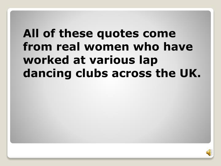 All of these quotes come from real women who have worked at various lap dancing clubs across the UK.