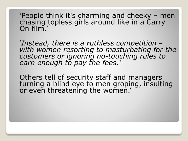 'People think it's charming and cheeky – men chasing topless girls around like in a Carry On film.'