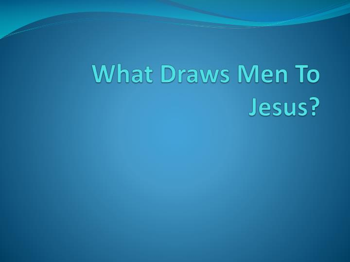 What draws men to jesus