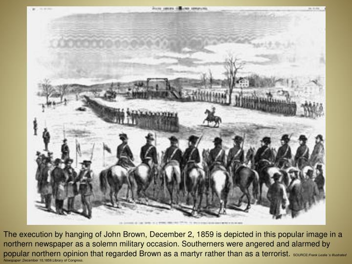The execution by hanging of John Brown, December 2, 1859 is depicted in this popular image in a northern newspaper as a solemn military occasion. Southerners were angered and alarmed by popular northern opinion that regarded Brown as a martyr rather than as a terrorist.
